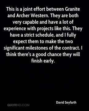 David Seyfarth - This is a joint effort between Granite and Archer Western. They are both very capable and have a lot of experience with projects like this. They have a strict schedule, and I fully expect them to make the two significant milestones of the contract. I think there's a good chance they will finish early.