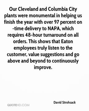 David Strohsack - Our Cleveland and Columbia City plants were monumental in helping us finish the year with over 97 percent on-time delivery to NAPA, which requires 48-hour turnaround on all orders. This shows that Eaton employees truly listen to the customer, value suggestions and go above and beyond to continuously improve.