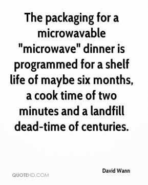 """David Wann - The packaging for a microwavable """"microwave"""" dinner is programmed for a shelf life of maybe six months, a cook time of two minutes and a landfill dead-time of centuries."""