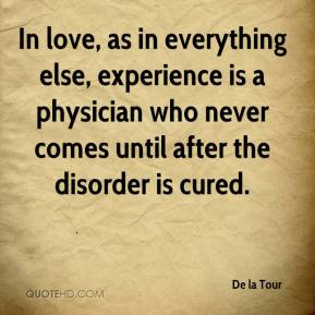 De la Tour - In love, as in everything else, experience is a physician who never comes until after the disorder is cured.