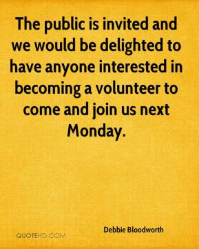 Debbie Bloodworth - The public is invited and we would be delighted to have anyone interested in becoming a volunteer to come and join us next Monday.