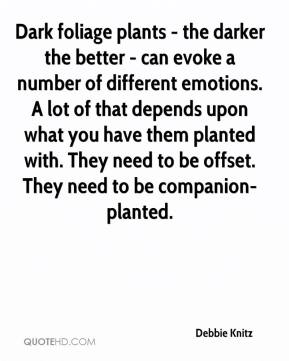Debbie Knitz - Dark foliage plants - the darker the better - can evoke a number of different emotions. A lot of that depends upon what you have them planted with. They need to be offset. They need to be companion-planted.