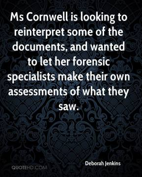Deborah Jenkins - Ms Cornwell is looking to reinterpret some of the documents, and wanted to let her forensic specialists make their own assessments of what they saw.