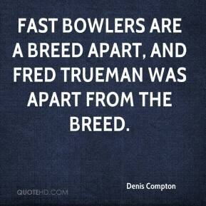 Denis Compton - Fast bowlers are a breed apart, and Fred Trueman was apart from the breed.