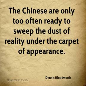 Dennis Bloodworth - The Chinese are only too often ready to sweep the dust of reality under the carpet of appearance.