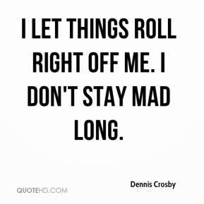 I let things roll right off me. I don't stay mad long.