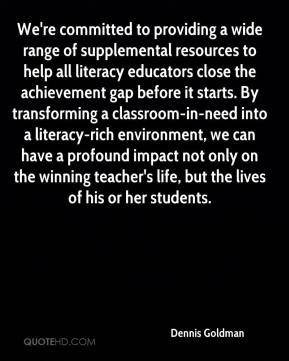 We're committed to providing a wide range of supplemental resources to help all literacy educators close the achievement gap before it starts. By transforming a classroom-in-need into a literacy-rich environment, we can have a profound impact not only on the winning teacher's life, but the lives of his or her students.