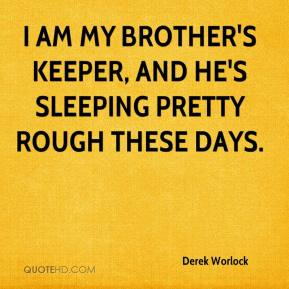 Derek Worlock - I am my brother's keeper, and he's sleeping pretty rough these days.