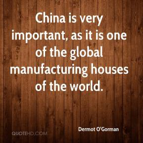 Dermot O'Gorman - China is very important, as it is one of the global manufacturing houses of the world.