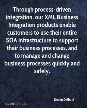 Devon Dalbock - Through process-driven integration, our XML Business Integration products enable customers to use their entire SOA infrastructure to support their business processes, and to manage and change business processes quickly and safely.