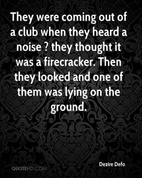 Dezire Defo - They were coming out of a club when they heard a noise ? they thought it was a firecracker. Then they looked and one of them was lying on the ground.