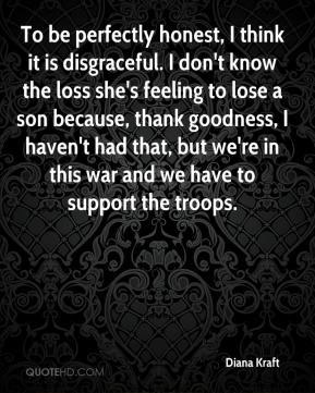 Diana Kraft - To be perfectly honest, I think it is disgraceful. I don't know the loss she's feeling to lose a son because, thank goodness, I haven't had that, but we're in this war and we have to support the troops.