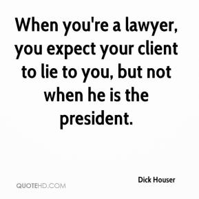 Dick Houser - When you're a lawyer, you expect your client to lie to you, but not when he is the president.