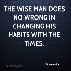Dionysus Cato - The wise man does no wrong in changing his habits with the times.