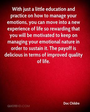 Doc Childre - With just a little education and practice on how to manage your emotions, you can move into a new experience of life so rewarding that you will be motivated to keep on managing your emotional nature in order to sustain it. The payoff is delicious in terms of improved quality of life.
