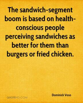 Dominick Voso - The sandwich-segment boom is based on health-conscious people perceiving sandwiches as better for them than burgers or fried chicken.