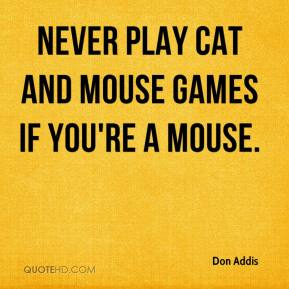 Don Addis - Never play cat and mouse games if you're a mouse.