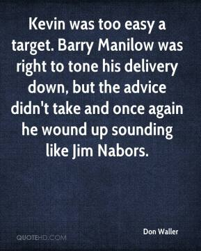 Don Waller - Kevin was too easy a target. Barry Manilow was right to tone his delivery down, but the advice didn't take and once again he wound up sounding like Jim Nabors.