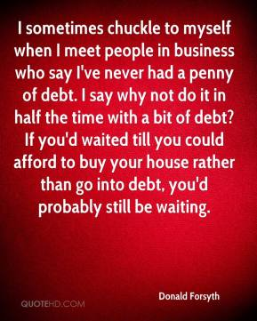 Donald Forsyth - I sometimes chuckle to myself when I meet people in business who say I've never had a penny of debt. I say why not do it in half the time with a bit of debt? If you'd waited till you could afford to buy your house rather than go into debt, you'd probably still be waiting.