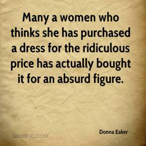 Donna Eaker - Many a women who thinks she has purchased a dress for the ridiculous price has actually bought it for an absurd figure.