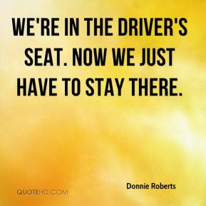 Donnie Roberts - We're in the driver's seat. Now we just have to stay there.