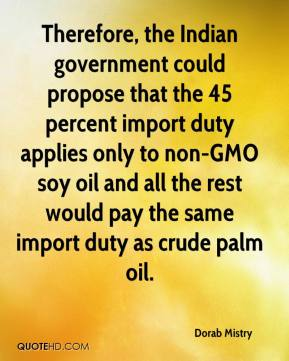 Dorab Mistry - Therefore, the Indian government could propose that the 45 percent import duty applies only to non-GMO soy oil and all the rest would pay the same import duty as crude palm oil.