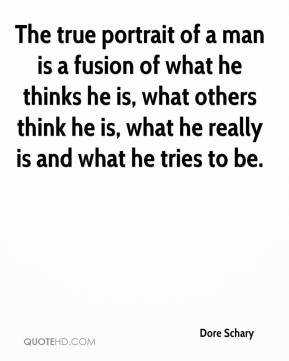 Dore Schary - The true portrait of a man is a fusion of what he thinks he is, what others think he is, what he really is and what he tries to be.