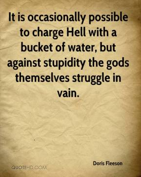 Doris Fleeson - It is occasionally possible to charge Hell with a bucket of water, but against stupidity the gods themselves struggle in vain.