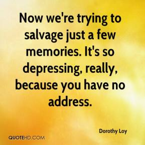 Dorothy Loy - Now we're trying to salvage just a few memories. It's so depressing, really, because you have no address.