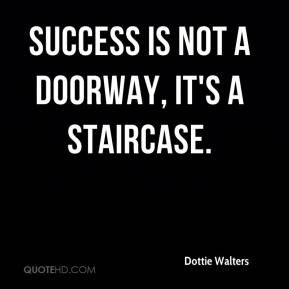 Dottie Walters - Success is not a doorway, it's a staircase.