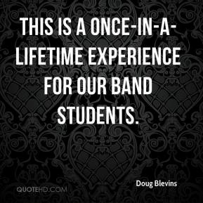 Doug Blevins - This is a once-in-a-lifetime experience for our band students.