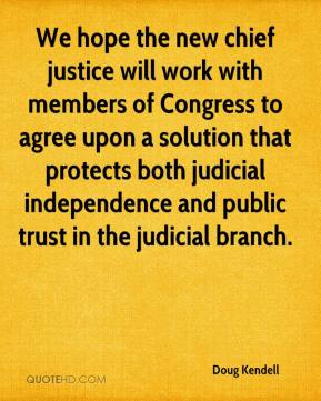 Doug Kendell - We hope the new chief justice will work with members of Congress to agree upon a solution that protects both judicial independence and public trust in the judicial branch.