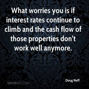 Doug Neff - What worries you is if interest rates continue to climb and the cash flow of those properties don't work well anymore.