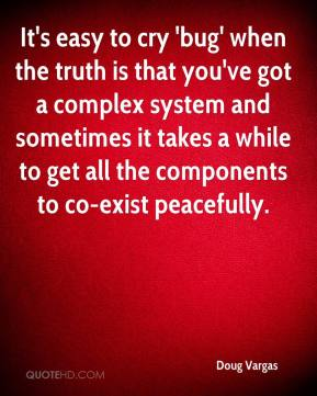 Doug Vargas - It's easy to cry 'bug' when the truth is that you've got a complex system and sometimes it takes a while to get all the components to co-exist peacefully.