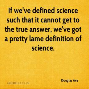 Douglas Axe - If we've defined science such that it cannot get to the true answer, we've got a pretty lame definition of science.