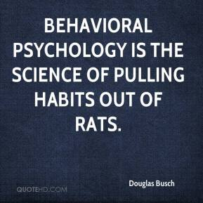 Douglas Busch - Behavioral psychology is the science of pulling habits out of rats.
