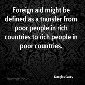 Douglas Casey - Foreign aid might be defined as a transfer from poor people in rich countries to rich people in poor countries.