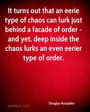 Douglas Hostadter - It turns out that an eerie type of chaos can lurk just behind a facade of order - and yet, deep inside the chaos lurks an even eerier type of order.
