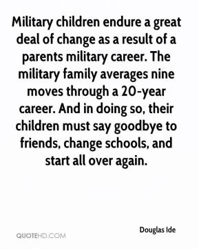 Douglas Ide - Military children endure a great deal of change as a result of a parents military career. The military family averages nine moves through a 20-year career. And in doing so, their children must say goodbye to friends, change schools, and start all over again.