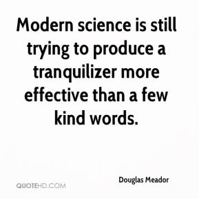 Douglas Meador - Modern science is still trying to produce a tranquilizer more effective than a few kind words.
