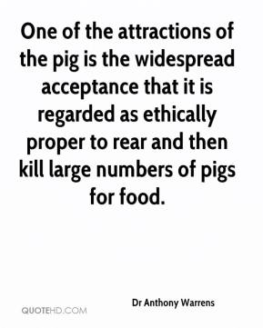 Dr Anthony Warrens - One of the attractions of the pig is the widespread acceptance that it is regarded as ethically proper to rear and then kill large numbers of pigs for food.