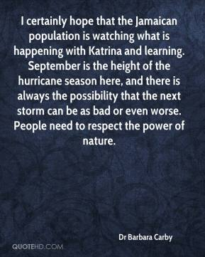 Dr Barbara Carby - I certainly hope that the Jamaican population is watching what is happening with Katrina and learning. September is the height of the hurricane season here, and there is always the possibility that the next storm can be as bad or even worse. People need to respect the power of nature.