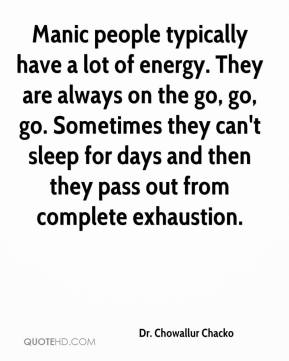 Dr. Chowallur Chacko - Manic people typically have a lot of energy. They are always on the go, go, go. Sometimes they can't sleep for days and then they pass out from complete exhaustion.