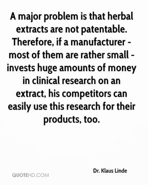 Dr. Klaus Linde - A major problem is that herbal extracts are not patentable. Therefore, if a manufacturer - most of them are rather small - invests huge amounts of money in clinical research on an extract, his competitors can easily use this research for their products, too.