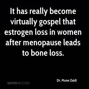 Dr. Mone Zaidi - It has really become virtually gospel that estrogen loss in women after menopause leads to bone loss.