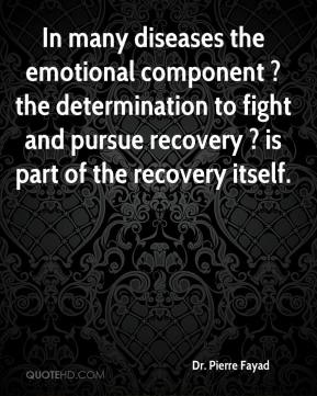 Dr. Pierre Fayad - In many diseases the emotional component ? the determination to fight and pursue recovery ? is part of the recovery itself.
