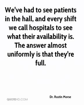 Dr. Rustin Morse - We've had to see patients in the hall, and every shift we call hospitals to see what their availability is. The answer almost uniformly is that they're full.