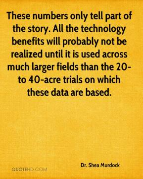Dr. Shea Murdock - These numbers only tell part of the story. All the technology benefits will probably not be realized until it is used across much larger fields than the 20- to 40-acre trials on which these data are based.