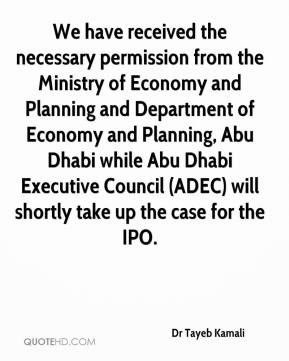 Dr Tayeb Kamali - We have received the necessary permission from the Ministry of Economy and Planning and Department of Economy and Planning, Abu Dhabi while Abu Dhabi Executive Council (ADEC) will shortly take up the case for the IPO.