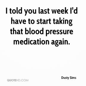 Dusty Sims - I told you last week I'd have to start taking that blood pressure medication again.